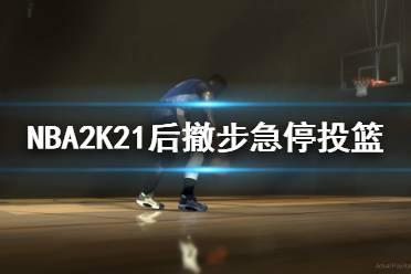 《NBA2K21》后撤步急停投篮技巧 后撤步怎么投篮?