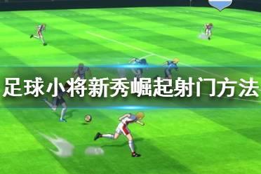 《足球小将新秀崛起》射门方法有哪些?射门方法分享