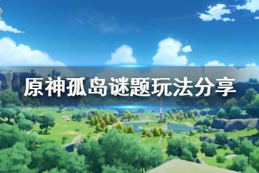 《原神》孤岛谜题怎么玩 孤岛谜题玩法分享