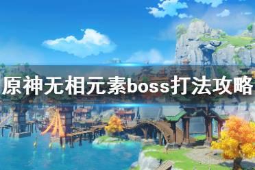 《原神》无相boss怎么打?无相元素boss打法攻略
