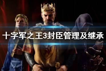 《王国风云3》封臣管理及继承基础玩法 封臣怎么管理?