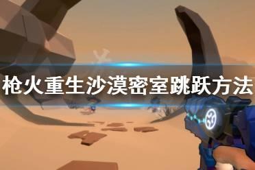 《枪火重生》沙漠密室怎么跳 沙漠密室跳跃方法