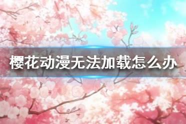 《樱花动漫》无法加载怎么办 无法加载问题解决方法