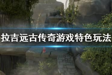 《拉吉远古传奇》游戏好玩吗?游戏特色玩法介绍