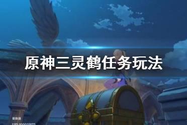 《原神》三灵鹤任务怎么做 三灵鹤任务玩法