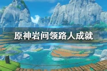 《原神》岩间领路人成就怎么做 岩间领路人成就完成方法