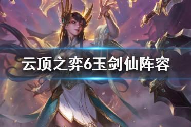 《云顶之弈》6玉剑仙怎么玩?6玉剑仙阵容攻略