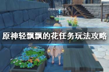 《原神》轻飘飘的花任务怎么做?轻飘飘的花任务玩法攻略