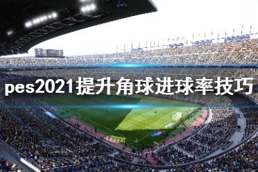 《实况足球2021》角球怎么进球?提升角球进球率技巧分享
