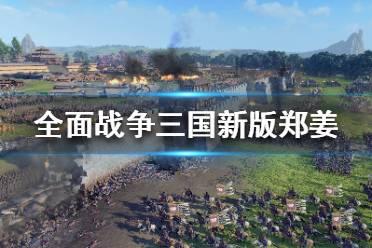 《全面战争三国》新版郑姜怎么玩?新版郑姜玩法攻略