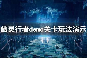 《幽灵行者》demo关卡玩法演示视频 关卡场景怎么样?