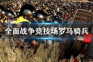 《全面战争竞技场》罗马骑兵怎么玩 罗马骑兵用法