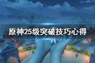 《原神》25级突破技巧心得 25级冒险等级突破有什么技巧