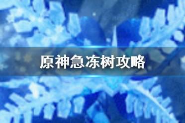 《原神手游》急冻树怎么打 急冻树攻略