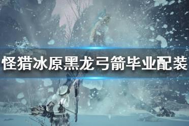 《怪物猎人世界冰原》15.01弓箭怎么配装?黑龙版本弓箭毕业配装分享