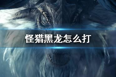 《怪物猎人世界冰原》黑龙怎么打?黑龙打法攻略