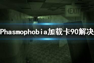 《Phasmophobia》加载卡90怎么办 加载卡90解决方法分享