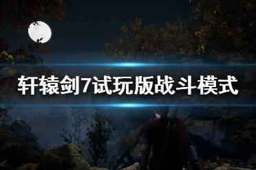 《轩辕剑7》战斗系统怎么样 试玩版战斗模式简评