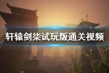 《轩辕剑7》demo版怎么样?demo版通关视频分享