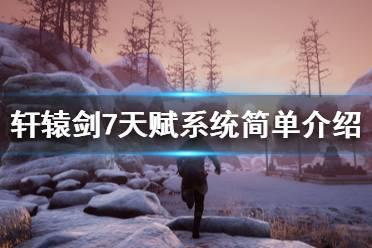 《轩辕剑7》天赋系统简单介绍 武技与御魂怎么样?