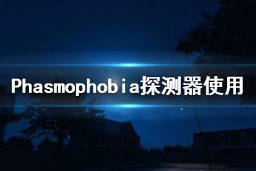 《Phasmophobia》探测器怎么用 探测器使用方法