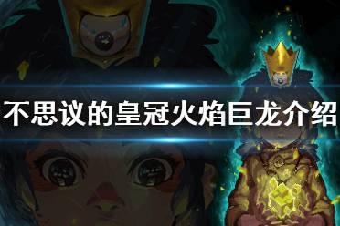 《不思议的皇冠》火焰巨龙什么技能 火焰巨龙角色介绍