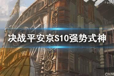 《决战平安京》强势式神推荐 S10赛季末冲分T0梯队式神