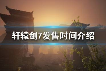 《轩辕剑7》游戏什么时候公测?发售时间介绍