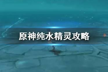 《原神手游》纯水精灵怎么打 纯水精灵攻略