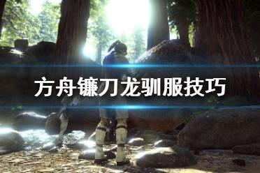 《方舟生存进化》镰刀龙怎么驯服比较快?镰刀龙驯服技巧