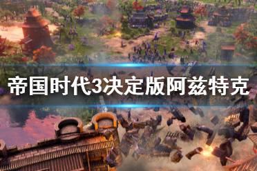 《帝国时代3决定版》阿兹特克特殊兵种有什么 阿兹特克特殊兵种一览
