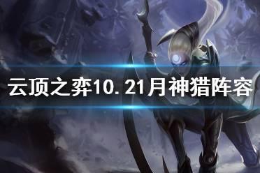 《云顶之弈》10.21月神猎怎么玩?10.21月神猎阵容推荐