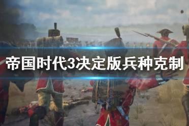 《帝国时代3决定版》兵种怎么克制 兵种克制全解