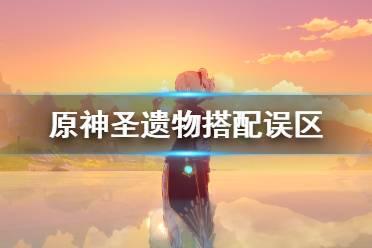 《原神》圣遗物搭配误区及玩法建议 圣遗物搭配要注意什么?