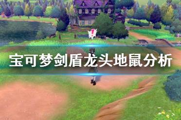 《宝可梦剑盾》龙头地鼠对战怎么样 龙头地鼠单体分析