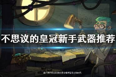 《不思议的皇冠》新手用什么武器 新手武器推荐