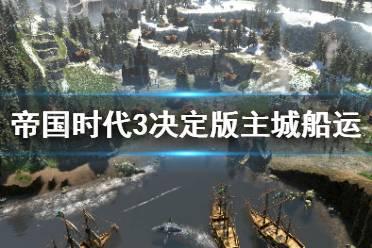 《帝国时代3决定版》主城船运任务怎么过?第三关攻略