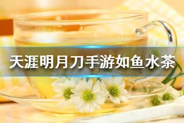 《天涯明月刀手游》如鱼水茶是什么茶 如鱼水茶茶叶介绍