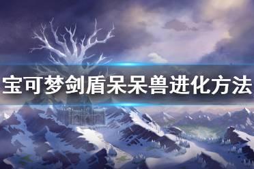 《宝可梦剑盾》冠之雪原呆呆兽怎么进化 呆呆王地区形态获得方法