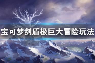 《宝可梦剑盾》冠之雪原极巨大冒险怎么玩 极巨大冒险玩法介绍