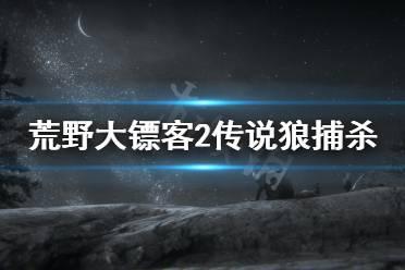 《荒野大镖客2》传说狼怎么找 传说狼捕杀详解
