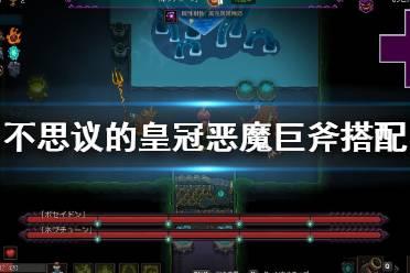 《不思议的皇冠》恶魔巨斧+巨龙之核搭配心得 武器怎么搭配?
