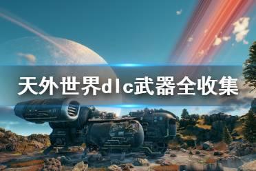 《天外世界》dlc武器全收集攻略 dlc武器有哪些?