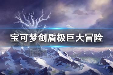 《宝可梦剑盾》极巨大冒险要注意什么 冠之雪原极巨大冒险注意事项