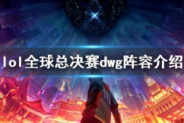 《英雄联盟》全球总决赛dwg战队有谁 lol全球总决赛dwg阵容介绍