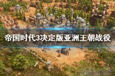《帝国时代3决定版》亚洲王朝战役通关流程图文详解 亚洲王朝怎么打?