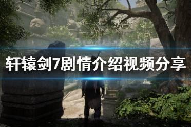 《轩辕剑7》剧情背景是什么?剧情介绍视频分享