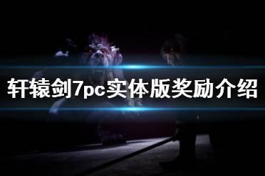 《轩辕剑7》pc实体版奖励介绍 pc实体版奖励是什么?