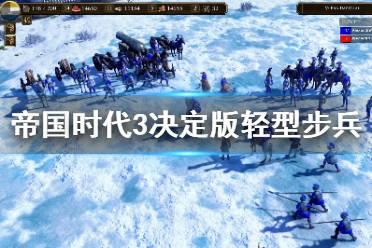 《帝国时代3决定版》轻型步兵是什么 轻型步兵详解