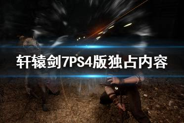 《轩辕剑7》日语配音PS4独占吗?PS4版独占内容一览